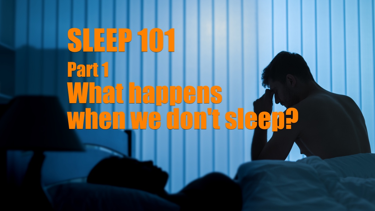 Sleep 101 Part 1 What happens when we don't sleep
